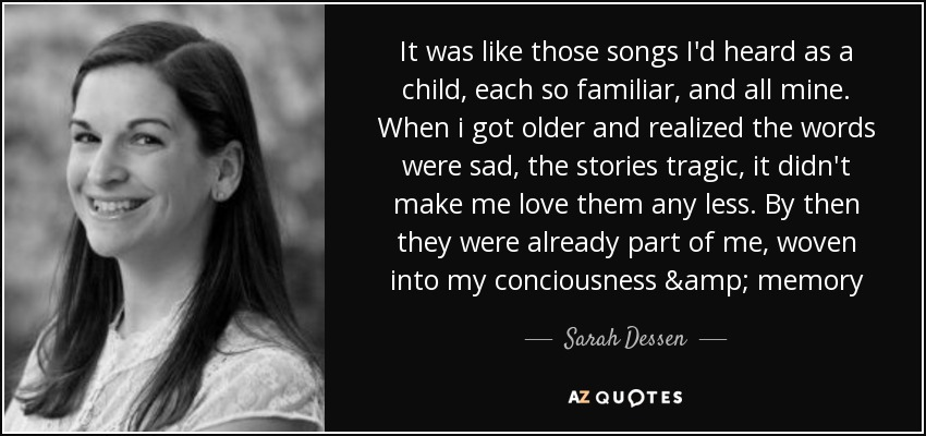 It was like those songs I'd heard as a child, each so familiar, and all mine. When i got older and realized the words were sad, the stories tragic, it didn't make me love them any less. By then they were already part of me, woven into my conciousness & memory - Sarah Dessen