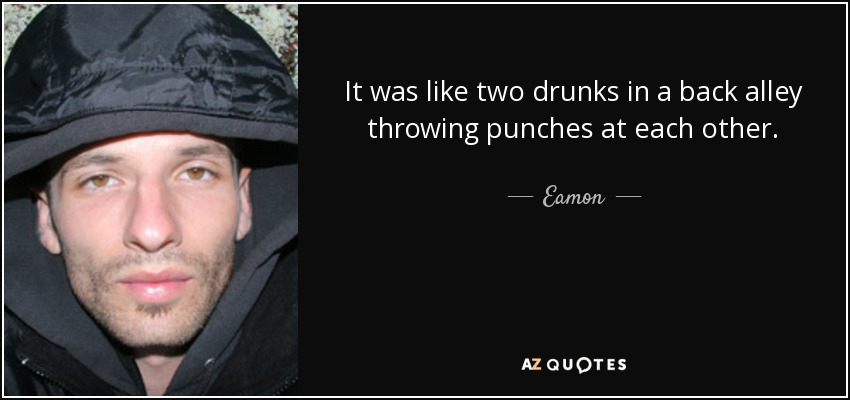 It was like two drunks in a back alley throwing punches at each other. - Eamon