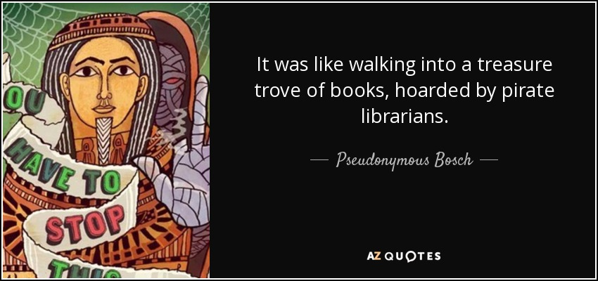 It was like walking into a treasure trove of books, hoarded by pirate librarians. - Pseudonymous Bosch
