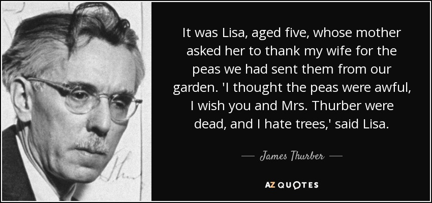 It was Lisa, aged five, whose mother asked her to thank my wife for the peas we had sent them from our garden. 'I thought the peas were awful, I wish you and Mrs. Thurber were dead, and I hate trees,' said Lisa. - James Thurber