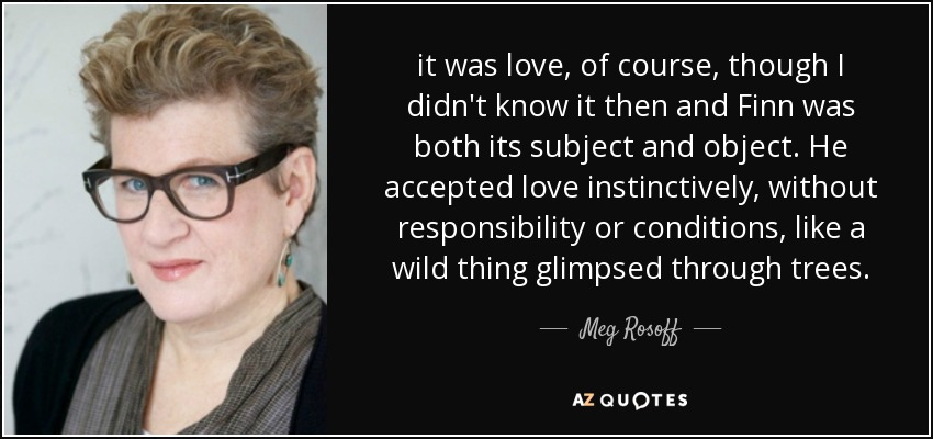 it was love, of course, though I didn't know it then and Finn was both its subject and object. He accepted love instinctively, without responsibility or conditions, like a wild thing glimpsed through trees. - Meg Rosoff
