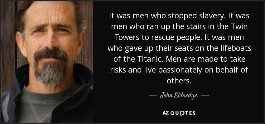 It was men who stopped slavery. It was men who ran up the stairs in the Twin Towers to rescue people. It was men who gave up their seats on the lifeboats of the Titanic. Men are made to take risks and live passionately on behalf of others. - John Eldredge