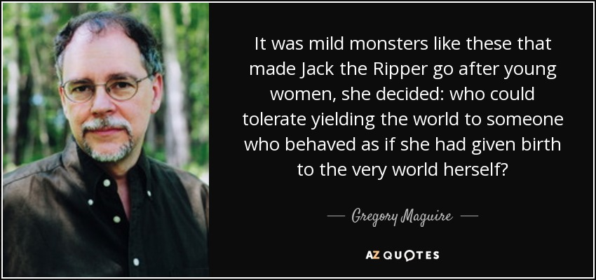 It was mild monsters like these that made Jack the Ripper go after young women, she decided: who could tolerate yielding the world to someone who behaved as if she had given birth to the very world herself? - Gregory Maguire