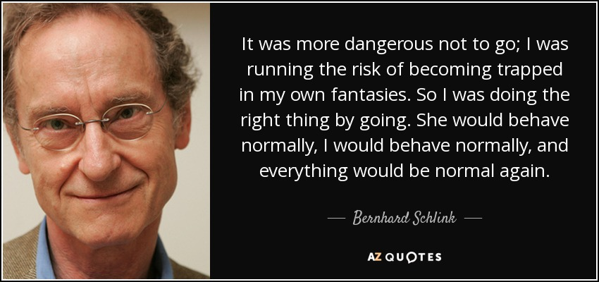 It was more dangerous not to go; I was running the risk of becoming trapped in my own fantasies. So I was doing the right thing by going. She would behave normally, I would behave normally, and everything would be normal again. - Bernhard Schlink