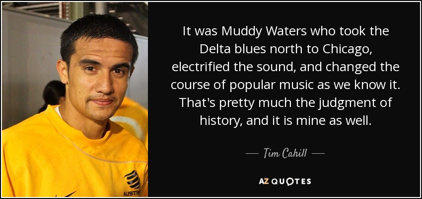 It was Muddy Waters who took the Delta blues north to Chicago, electrified the sound, and changed the course of popular music as we know it. That's pretty much the judgment of history, and it is mine as well. - Tim Cahill