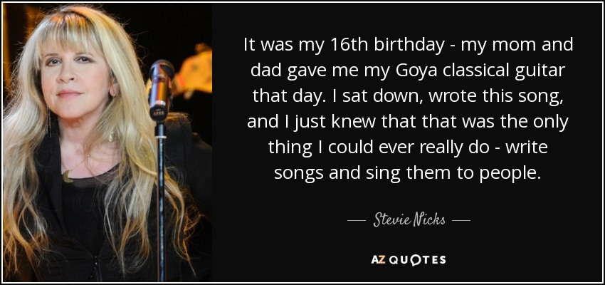 It was my 16th birthday - my mom and dad gave me my Goya classical guitar that day. I sat down, wrote this song, and I just knew that that was the only thing I could ever really do - write songs and sing them to people. - Stevie Nicks