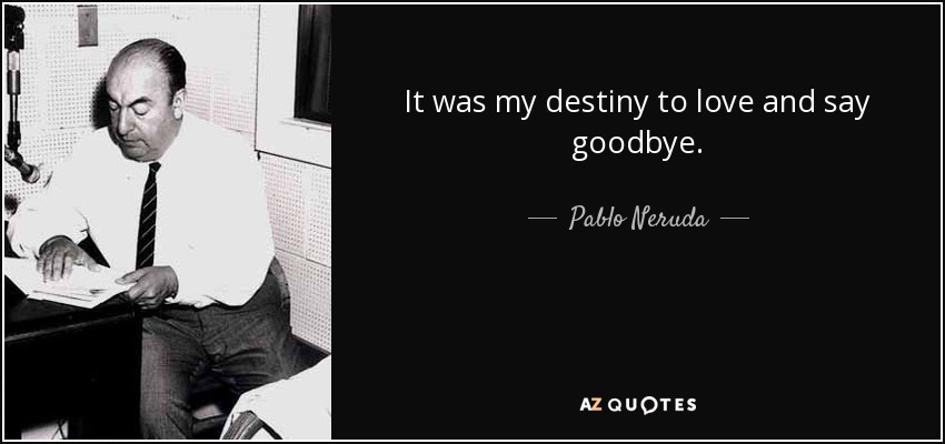 It was my destiny to love and say goodbye. - Pablo Neruda