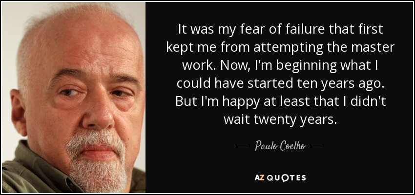 It was my fear of failure that first kept me from attempting the master work. Now, I'm beginning what I could have started ten years ago. But I'm happy at least that I didn't wait twenty years. - Paulo Coelho