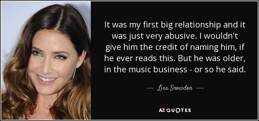 It was my first big relationship and it was just very abusive. I wouldn't give him the credit of naming him, if he ever reads this. But he was older, in the music business - or so he said. - Lisa Snowdon