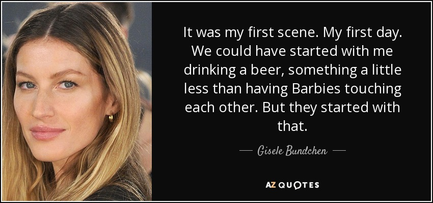 It was my first scene. My first day. We could have started with me drinking a beer, something a little less than having Barbies touching each other. But they started with that. - Gisele Bundchen