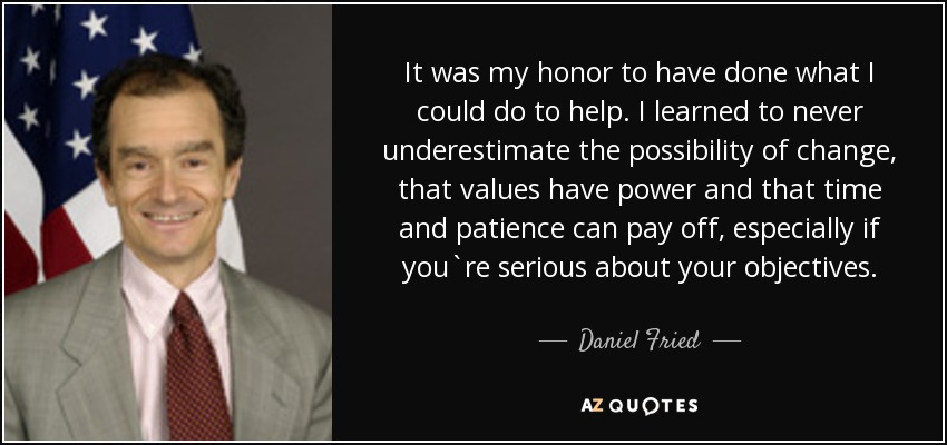 It was my honor to have done what I could do to help. I learned to never underestimate the possibility of change, that values have power and that time and patience can pay off, especially if you`re serious about your objectives. - Daniel Fried