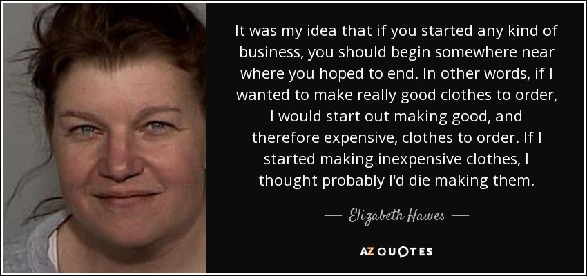 It was my idea that if you started any kind of business, you should begin somewhere near where you hoped to end. In other words, if I wanted to make really good clothes to order, I would start out making good, and therefore expensive, clothes to order. If I started making inexpensive clothes, I thought probably I'd die making them. - Elizabeth Hawes