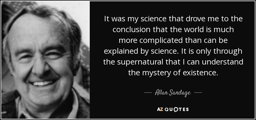 It was my science that drove me to the conclusion that the world is much more complicated than can be explained by science. It is only through the supernatural that I can understand the mystery of existence. - Allan Sandage