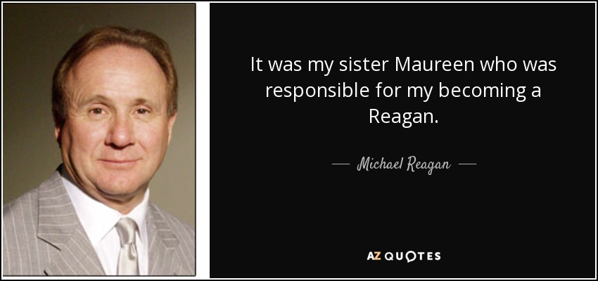 It was my sister Maureen who was responsible for my becoming a Reagan. - Michael Reagan