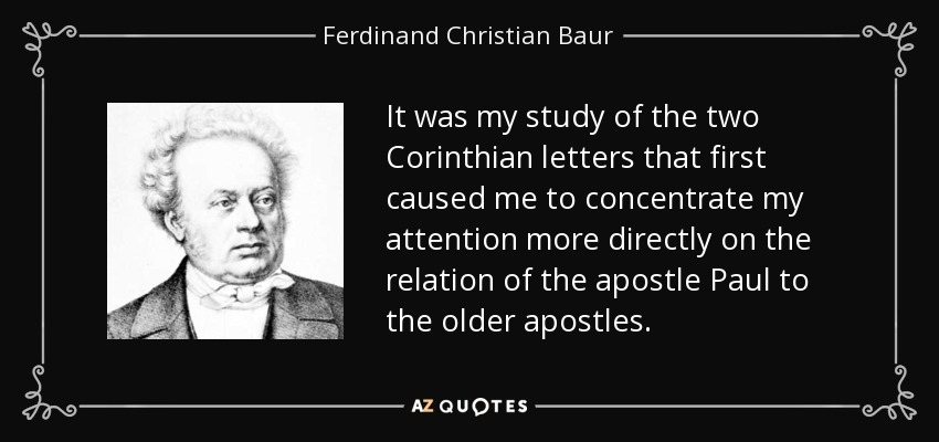 It was my study of the two Corinthian letters that first caused me to concentrate my attention more directly on the relation of the apostle Paul to the older apostles. - Ferdinand Christian Baur