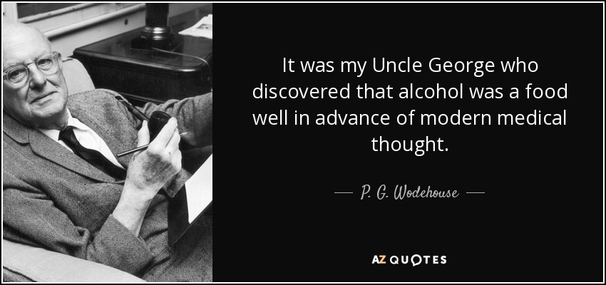 It was my Uncle George who discovered that alcohol was a food well in advance of modern medical thought. - P. G. Wodehouse