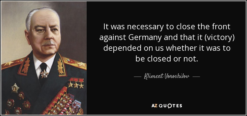 It was necessary to close the front against Germany and that it (victory) depended on us whether it was to be closed or not. - Kliment Voroshilov
