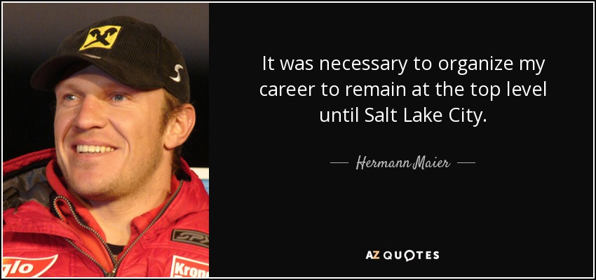 It was necessary to organize my career to remain at the top level until Salt Lake City. - Hermann Maier