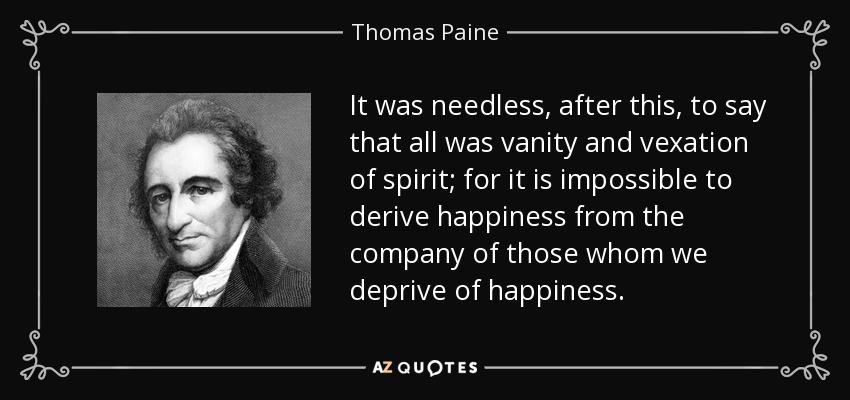 It was needless, after this, to say that all was vanity and vexation of spirit; for it is impossible to derive happiness from the company of those whom we deprive of happiness. - Thomas Paine
