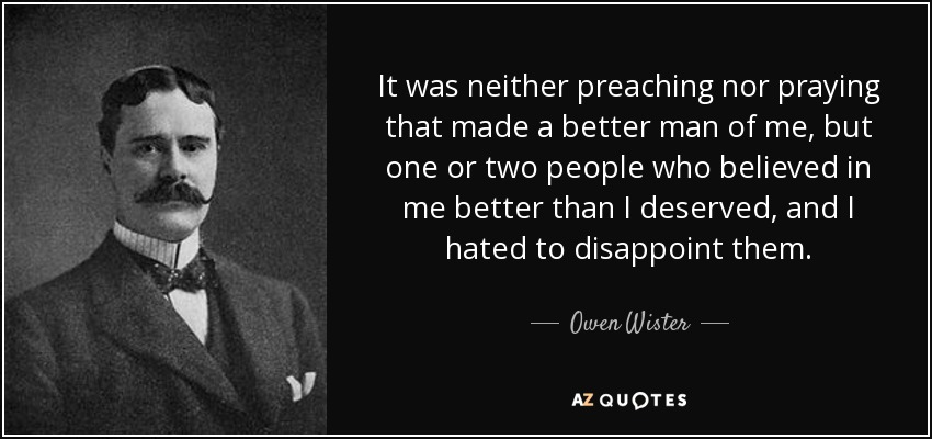 It was neither preaching nor praying that made a better man of me, but one or two people who believed in me better than I deserved, and I hated to disappoint them. - Owen Wister
