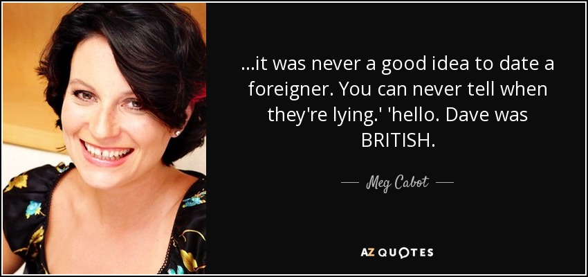 ...it was never a good idea to date a foreigner. You can never tell when they're lying.' 'hello. Dave was BRITISH. - Meg Cabot