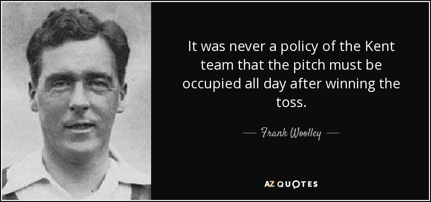 It was never a policy of the Kent team that the pitch must be occupied all day after winning the toss. - Frank Woolley