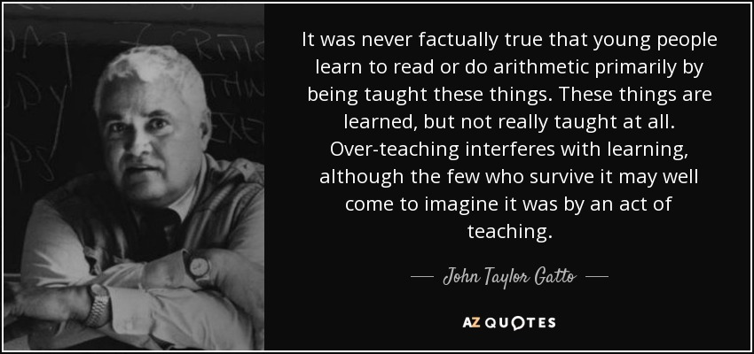 It was never factually true that young people learn to read or do arithmetic primarily by being taught these things. These things are learned, but not really taught at all. Over-teaching interferes with learning, although the few who survive it may well come to imagine it was by an act of teaching. - John Taylor Gatto
