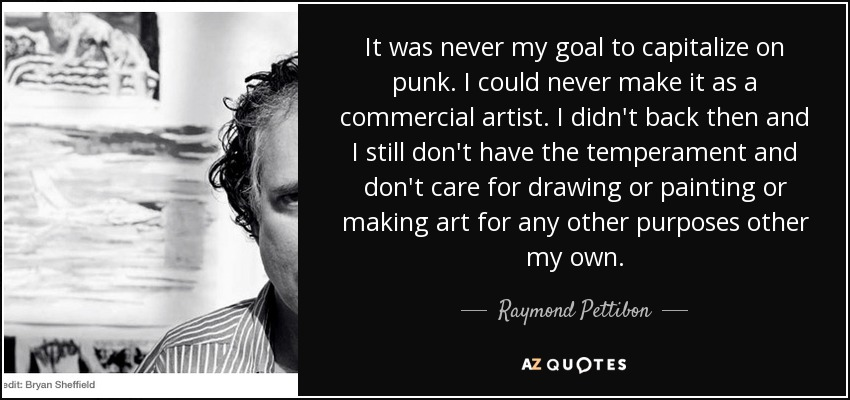 It was never my goal to capitalize on punk. I could never make it as a commercial artist. I didn't back then and I still don't have the temperament and don't care for drawing or painting or making art for any other purposes other my own. - Raymond Pettibon