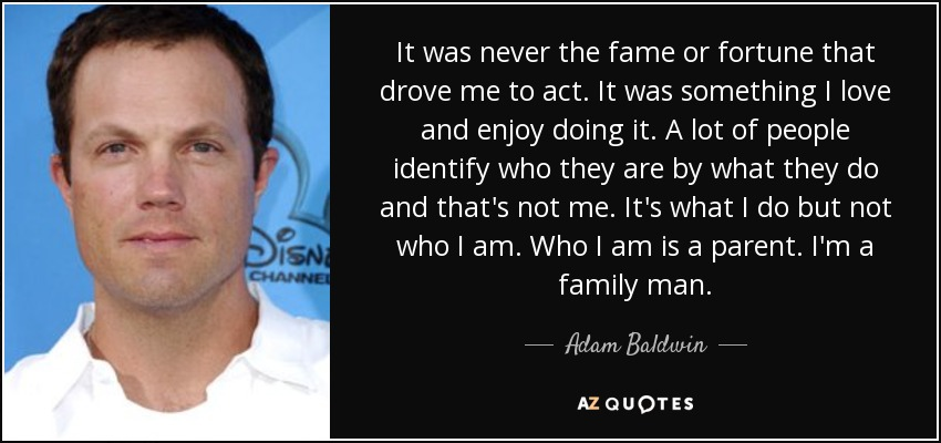 It was never the fame or fortune that drove me to act. It was something I love and enjoy doing it. A lot of people identify who they are by what they do and that's not me. It's what I do but not who I am. Who I am is a parent. I'm a family man. - Adam Baldwin