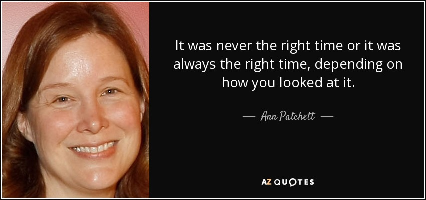 It was never the right time or it was always the right time, depending on how you looked at it. - Ann Patchett