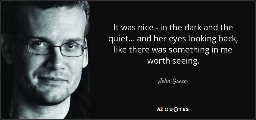 It was nice - in the dark and the quiet... and her eyes looking back, like there was something in me worth seeing. - John Green