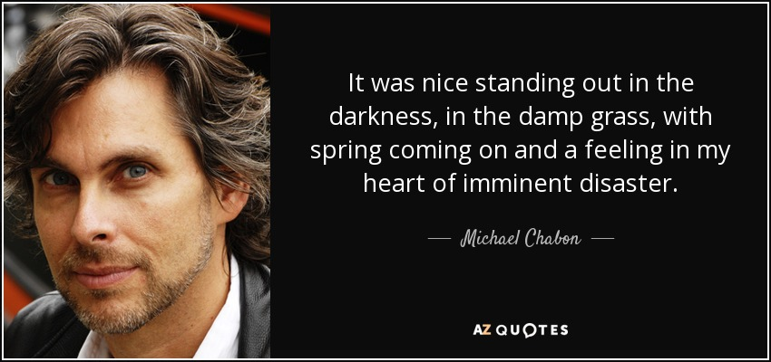 It was nice standing out in the darkness, in the damp grass, with spring coming on and a feeling in my heart of imminent disaster. - Michael Chabon