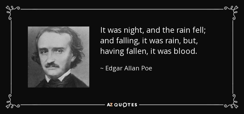 It was night, and the rain fell; and falling, it was rain, but, having fallen, it was blood. - Edgar Allan Poe
