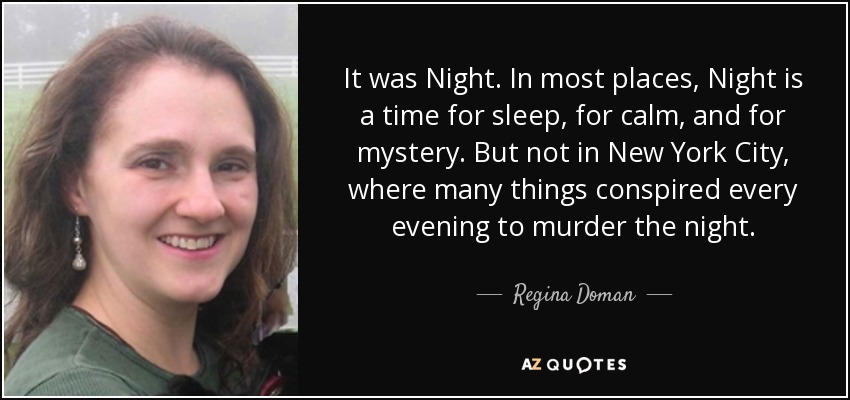 It was Night. In most places, Night is a time for sleep, for calm, and for mystery. But not in New York City, where many things conspired every evening to murder the night. - Regina Doman