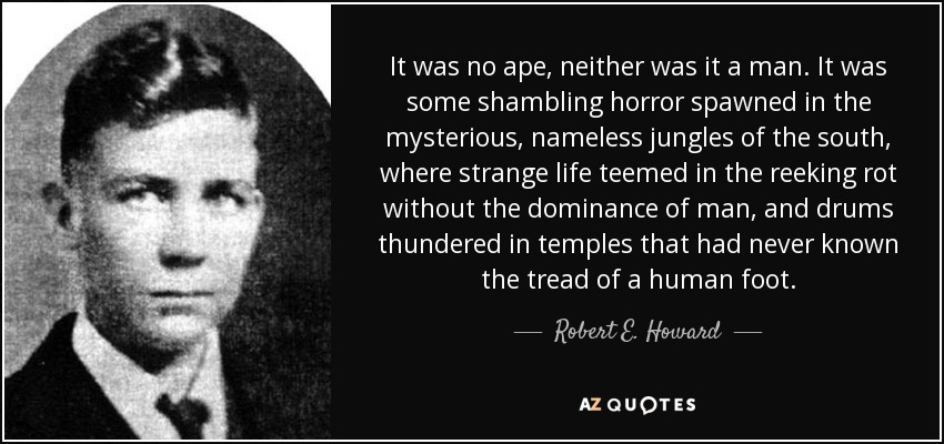 It was no ape, neither was it a man. It was some shambling horror spawned in the mysterious, nameless jungles of the south, where strange life teemed in the reeking rot without the dominance of man, and drums thundered in temples that had never known the tread of a human foot. - Robert E. Howard