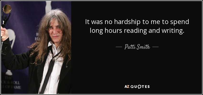 It was no hardship to me to spend long hours reading and writing. - Patti Smith