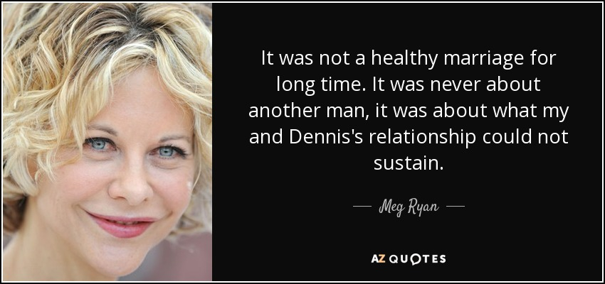 It was not a healthy marriage for long time. It was never about another man, it was about what my and Dennis's relationship could not sustain. - Meg Ryan