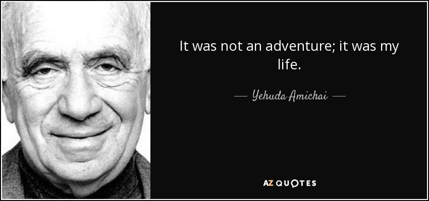 It was not an adventure; it was my life. - Yehuda Amichai