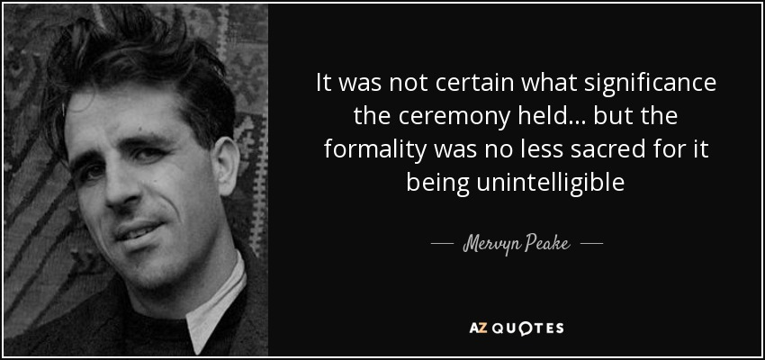 It was not certain what significance the ceremony held... but the formality was no less sacred for it being unintelligible - Mervyn Peake