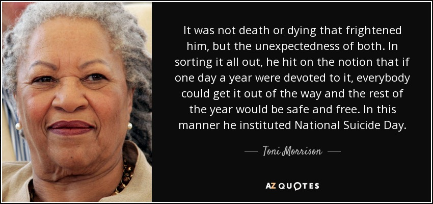 It was not death or dying that frightened him, but the unexpectedness of both. In sorting it all out, he hit on the notion that if one day a year were devoted to it, everybody could get it out of the way and the rest of the year would be safe and free. In this manner he instituted National Suicide Day. - Toni Morrison