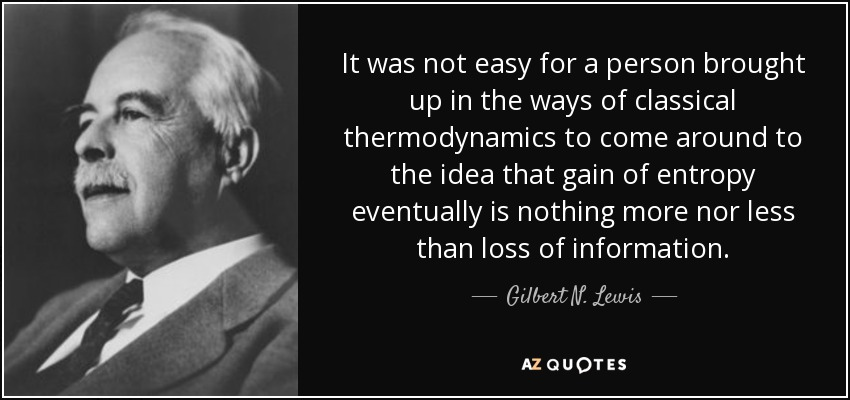 It was not easy for a person brought up in the ways of classical thermodynamics to come around to the idea that gain of entropy eventually is nothing more nor less than loss of information. - Gilbert N. Lewis