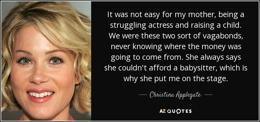 It was not easy for my mother, being a struggling actress and raising a child. We were these two sort of vagabonds, never knowing where the money was going to come from. She always says she couldn't afford a babysitter, which is why she put me on the stage. - Christina Applegate
