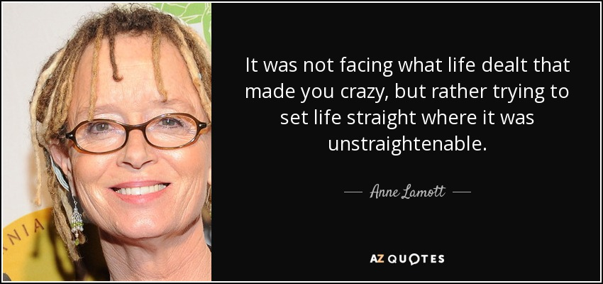 It was not facing what life dealt that made you crazy, but rather trying to set life straight where it was unstraightenable. - Anne Lamott