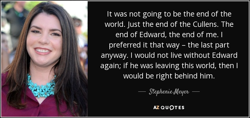 It was not going to be the end of the world. Just the end of the Cullens. The end of Edward, the end of me. I preferred it that way – the last part anyway. I would not live without Edward again; if he was leaving this world, then I would be right behind him. - Stephenie Meyer