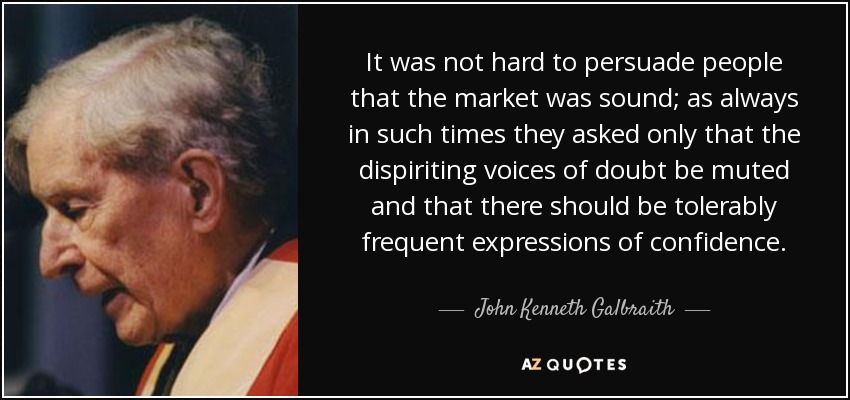 It was not hard to persuade people that the market was sound; as always in such times they asked only that the dispiriting voices of doubt be muted and that there should be tolerably frequent expressions of confidence. - John Kenneth Galbraith