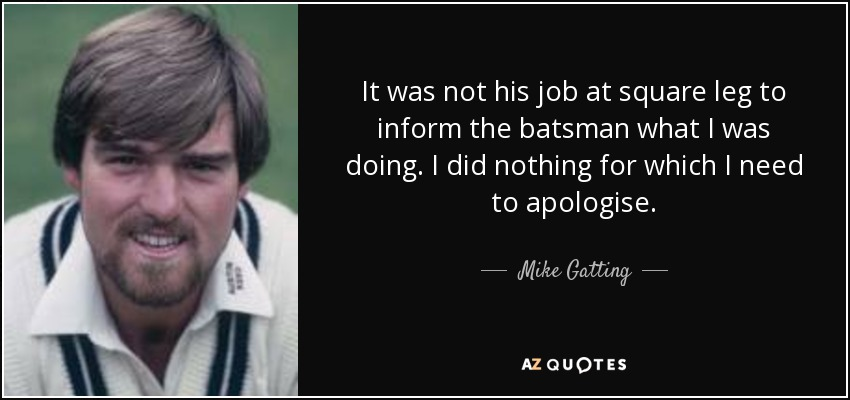 It was not his job at square leg to inform the batsman what I was doing. I did nothing for which I need to apologise. - Mike Gatting