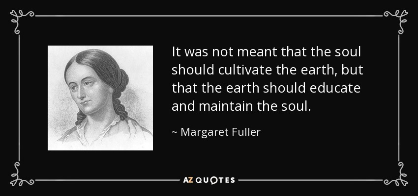 It was not meant that the soul should cultivate the earth, but that the earth should educate and maintain the soul. - Margaret Fuller