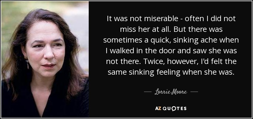 It was not miserable - often I did not miss her at all. But there was sometimes a quick, sinking ache when I walked in the door and saw she was not there. Twice, however, I'd felt the same sinking feeling when she was. - Lorrie Moore
