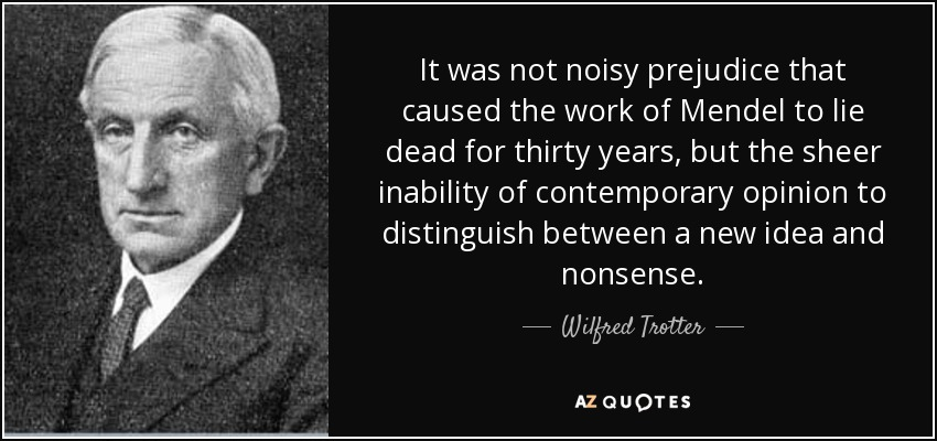 It was not noisy prejudice that caused the work of Mendel to lie dead for thirty years, but the sheer inability of contemporary opinion to distinguish between a new idea and nonsense. - Wilfred Trotter