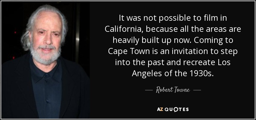 It was not possible to film in California, because all the areas are heavily built up now. Coming to Cape Town is an invitation to step into the past and recreate Los Angeles of the 1930s. - Robert Towne